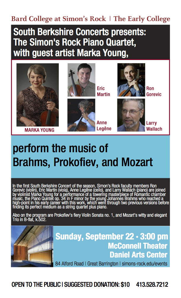 South Berkshire Concerts at Simon's Rock, September 22, 3 pm: Larry Wallach, Eric Martin, Ron Gorevic, Anne Legêne, and guest artist, Marka Young, will play Brahms, Prokofiev, and Mozart.